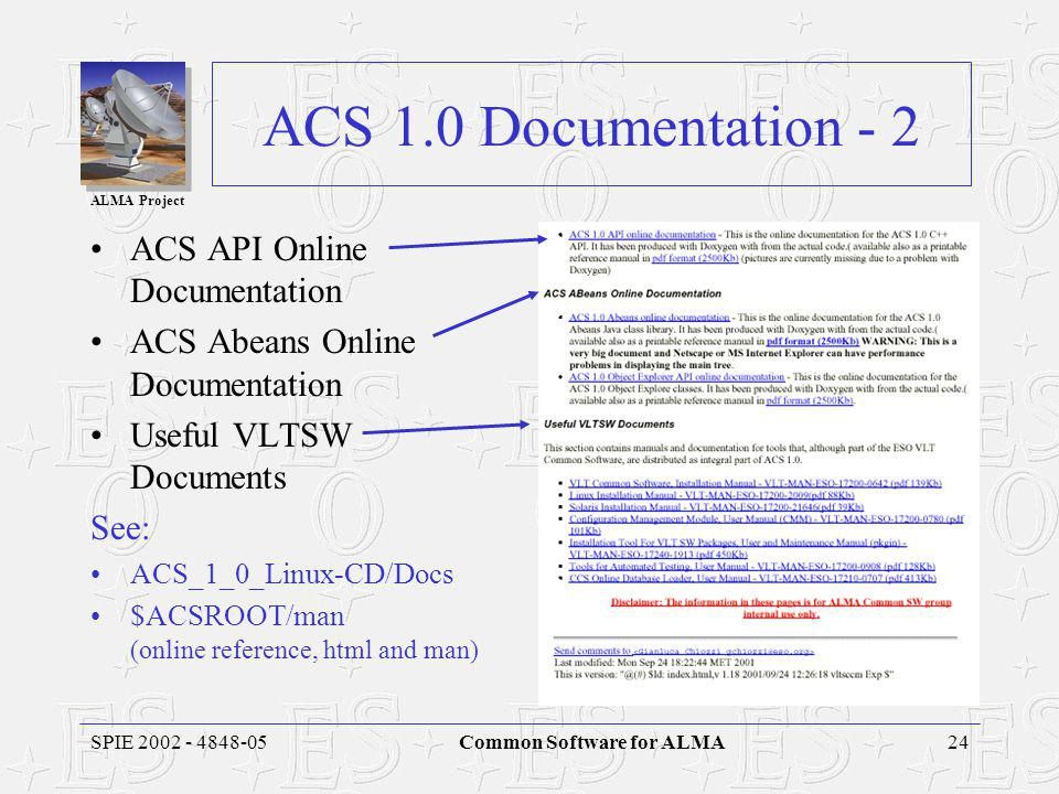 ALMA Project 24SPIE 2002 - 4848-05Common Software for ALMA ACS 1.0 Documentation - 2 ACS API Online Documentation ACS Abeans Online Documentation Useful VLTSW Documents See: ACS_1_0_Linux-CD/Docs $ACSROOT/man (online reference, html and man)