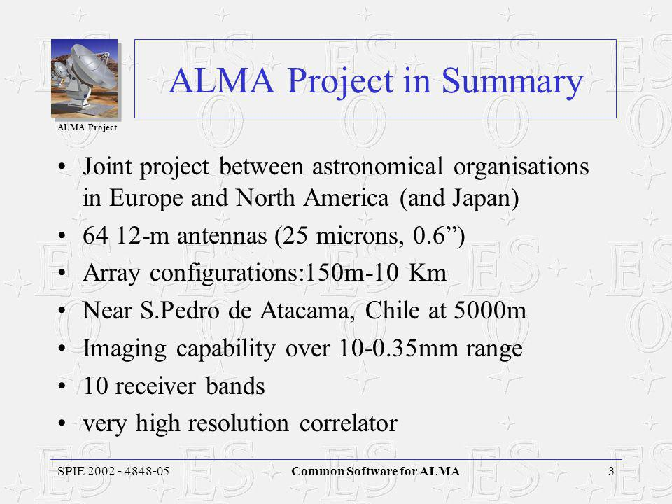 ALMA Project 3SPIE 2002 - 4848-05Common Software for ALMA ALMA Project in Summary Joint project between astronomical organisations in Europe and North America (and Japan) 64 12-m antennas (25 microns, 0.6 ) Array configurations:150m-10 Km Near S.Pedro de Atacama, Chile at 5000m Imaging capability over 10-0.35mm range 10 receiver bands very high resolution correlator