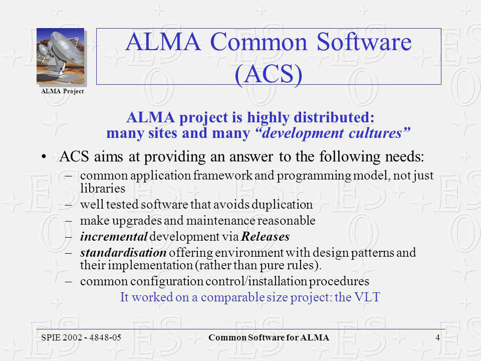ALMA Project 4SPIE 2002 - 4848-05Common Software for ALMA ALMA Common Software (ACS) ALMA project is highly distributed: many sites and many development cultures ACS aims at providing an answer to the following needs: –common application framework and programming model, not just libraries –well tested software that avoids duplication –make upgrades and maintenance reasonable –incremental development via Releases –standardisation offering environment with design patterns and their implementation (rather than pure rules).