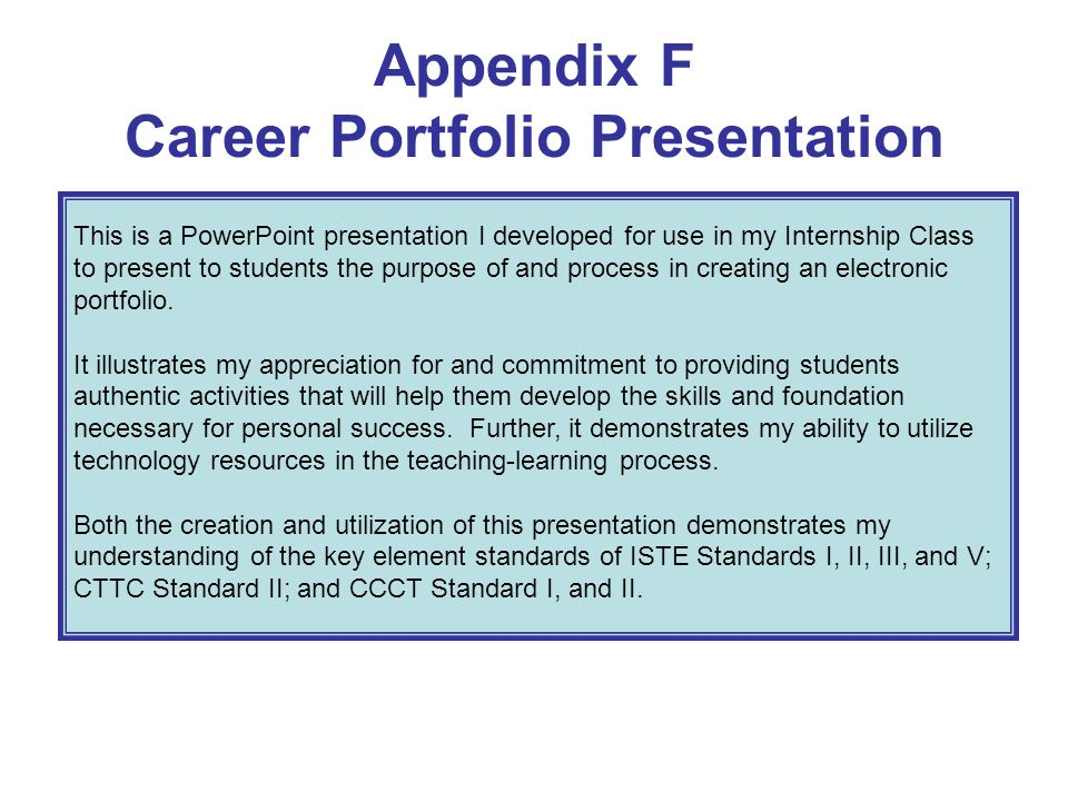 Appendix F Career Portfolio Presentation This is a PowerPoint presentation I developed for use in my Internship Class to present to students the purpo