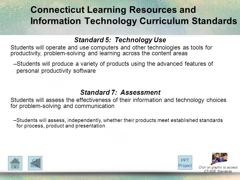 Connecticut Learning Resources and Information Technology Curriculum Standards Standard 5: Technology Use Students will operate and use computers and other technologies as tools for productivity, problem-solving and learning across the content areas –Students will produce a variety of products using the advanced features of personal productivity software Standard 7: Assessment Students will assess the effectiveness of their information and technology choices for problem-solving and communication –Students will assess, independently, whether their products meet established standards for process, product and presentation PPT Project CT Stds.