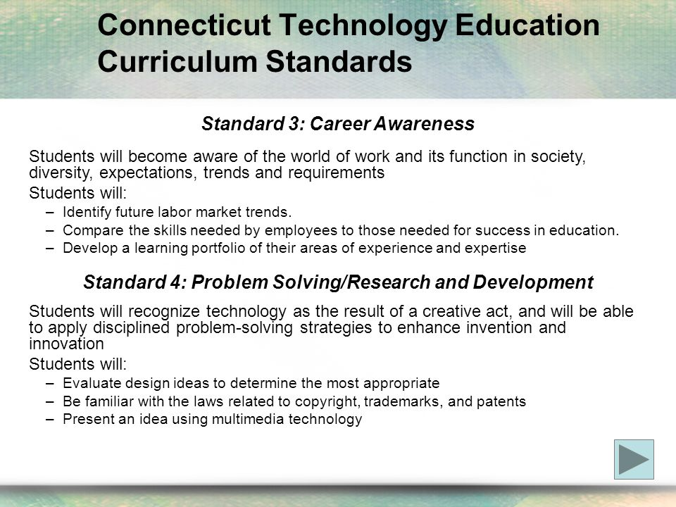 Connecticut Technology Education Curriculum Standards Standard 3: Career Awareness Students will become aware of the world of work and its function in