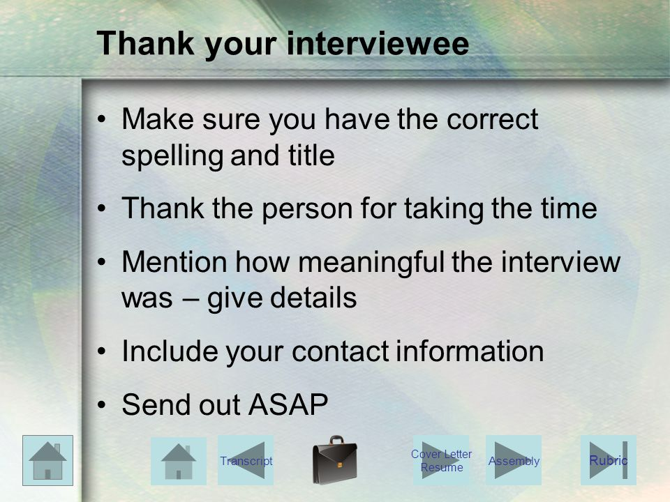 Thank your interviewee Make sure you have the correct spelling and title Thank the person for taking the time Mention how meaningful the interview was