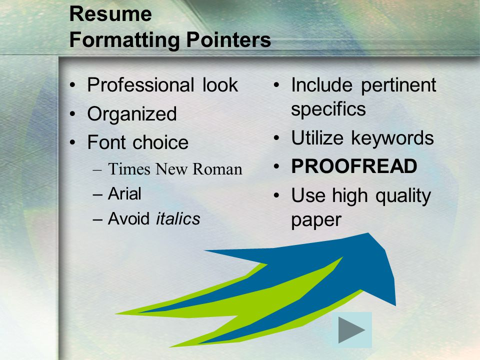 Resume Formatting Pointers Professional look Organized Font choice –Times New Roman –Arial –Avoid italics Include pertinent specifics Utilize keywords PROOFREAD Use high quality paper