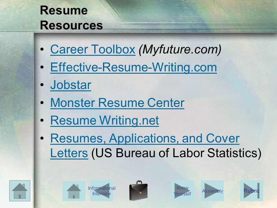 Resume Resources Career Toolbox (Myfuture.com)Career Toolbox Effective-Resume-Writing.com Jobstar Monster Resume Center Resume Writing.net Resumes, Applications, and Cover Letters (US Bureau of Labor Statistics)Resumes, Applications, and Cover Letters Know Yourself Assembly Informational Interview Rubric