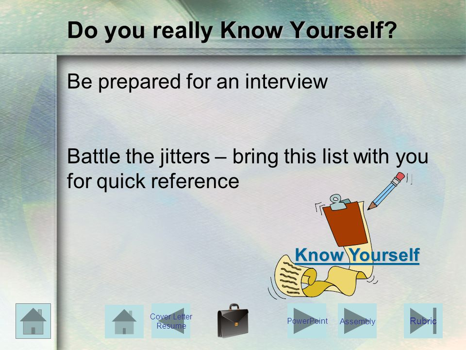 Know Yourself Do you really Know Yourself? Be prepared for an interview Battle the jitters – bring this list with you for quick reference Know Yoursel