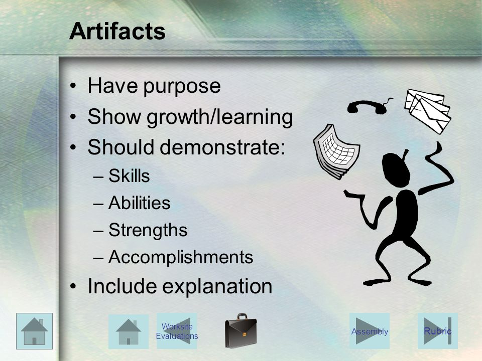 Artifacts Have purpose Show growth/learning Should demonstrate: –Skills –Abilities –Strengths –Accomplishments Include explanation Rubric Worksite Eva