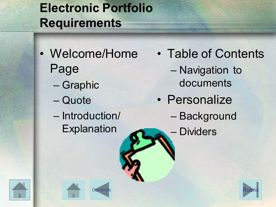 Electronic Portfolio Requirements Welcome/Home Page –Graphic –Quote –Introduction/ Explanation Table of Contents –Navigation to documents Personalize –Background –Dividers Rubric Contents