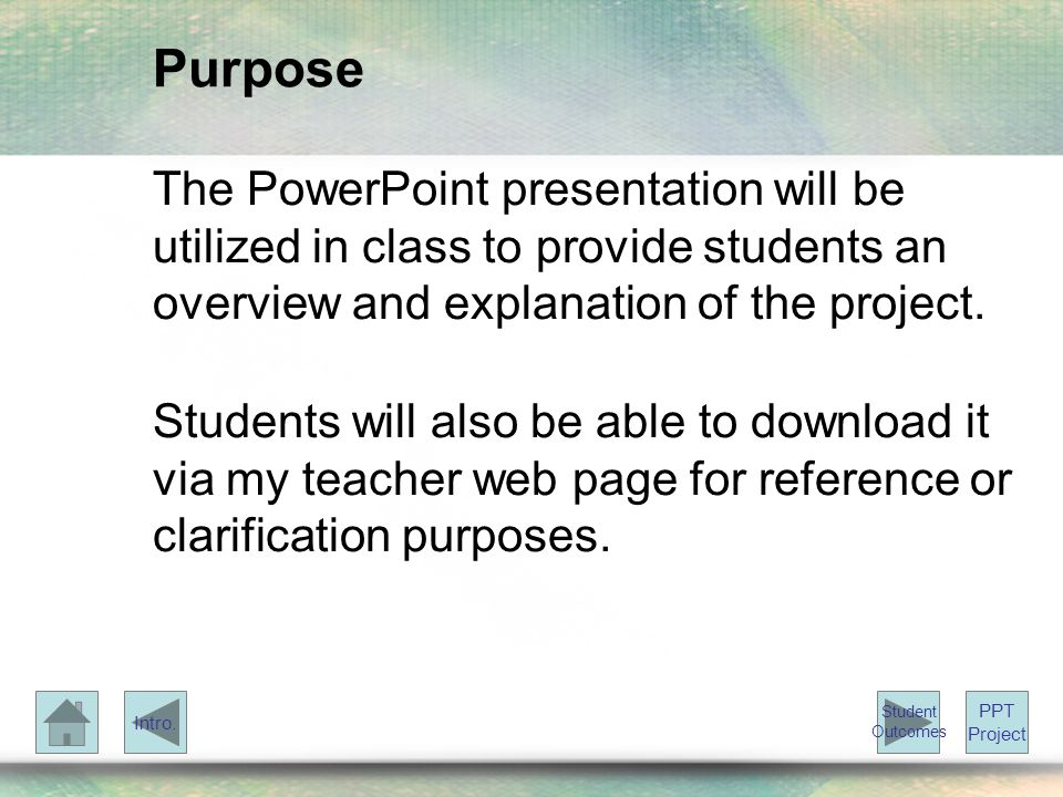 Purpose The PowerPoint presentation will be utilized in class to provide students an overview and explanation of the project.