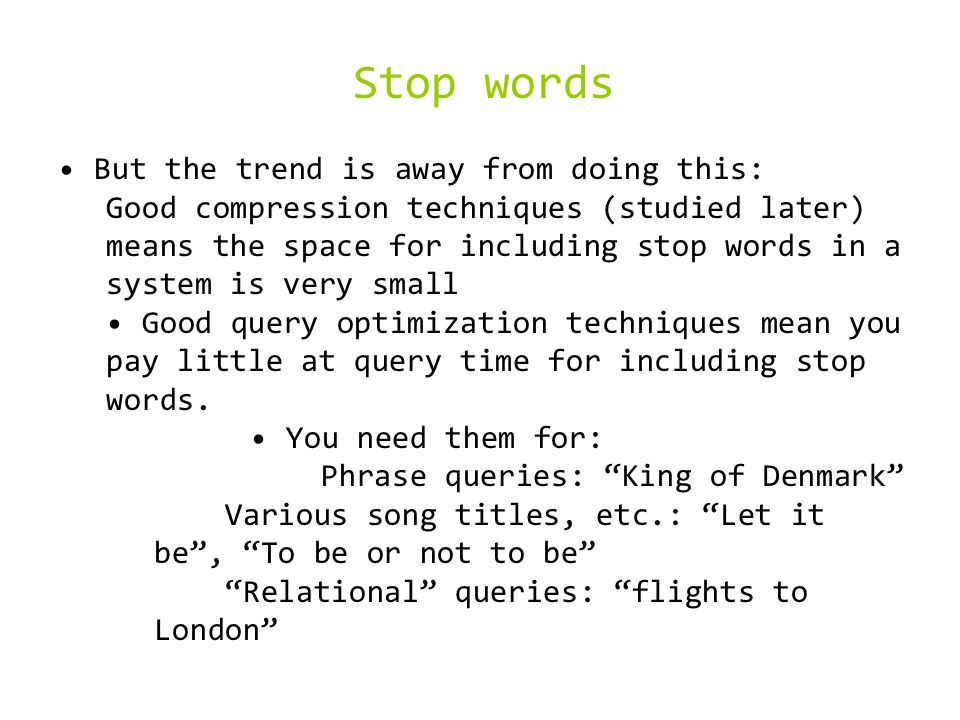 Stop words But the trend is away from doing this: Good compression techniques (studied later) means the space for including stop words in a system is very small Good query optimization techniques mean you pay little at query time for including stop words.