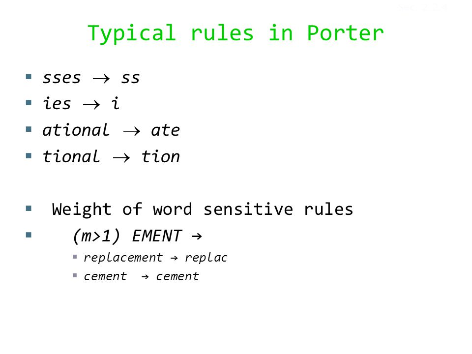 Typical rules in Porter  sses  ss  ies  i  ational  ate  tional  tion  Weight of word sensitive rules  (m>1) EMENT →  replacement → replac  cement → cement Sec.