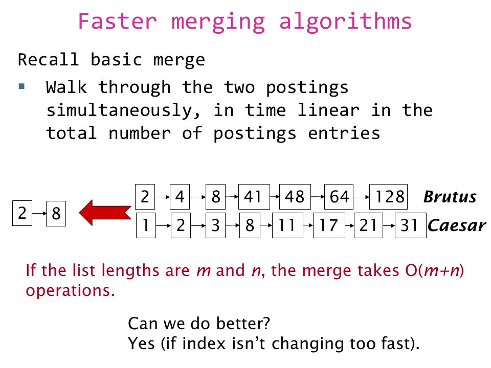 Faster merging algorithms Recall basic merge  Walk through the two postings simultaneously, in time linear in the total number of postings entries 128 31 248414864 1238111721 Brutus Caesar 2 8 If the list lengths are m and n, the merge takes O(m+n) operations.