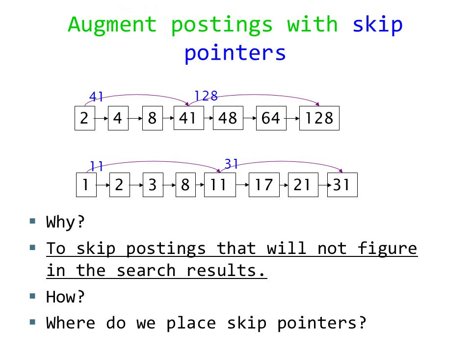 Augment postings with skip pointers  Why.