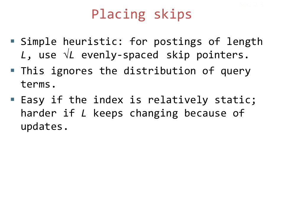 Placing skips  Simple heuristic: for postings of length L, use L evenly-spaced skip pointers.  This ignores the distribution of query terms.  Easy