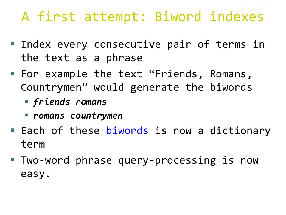 A first attempt: Biword indexes  Index every consecutive pair of terms in the text as a phrase  For example the text Friends, Romans, Countrymen would generate the biwords  friends romans  romans countrymen  Each of these biwords is now a dictionary term  Two-word phrase query-processing is now easy.