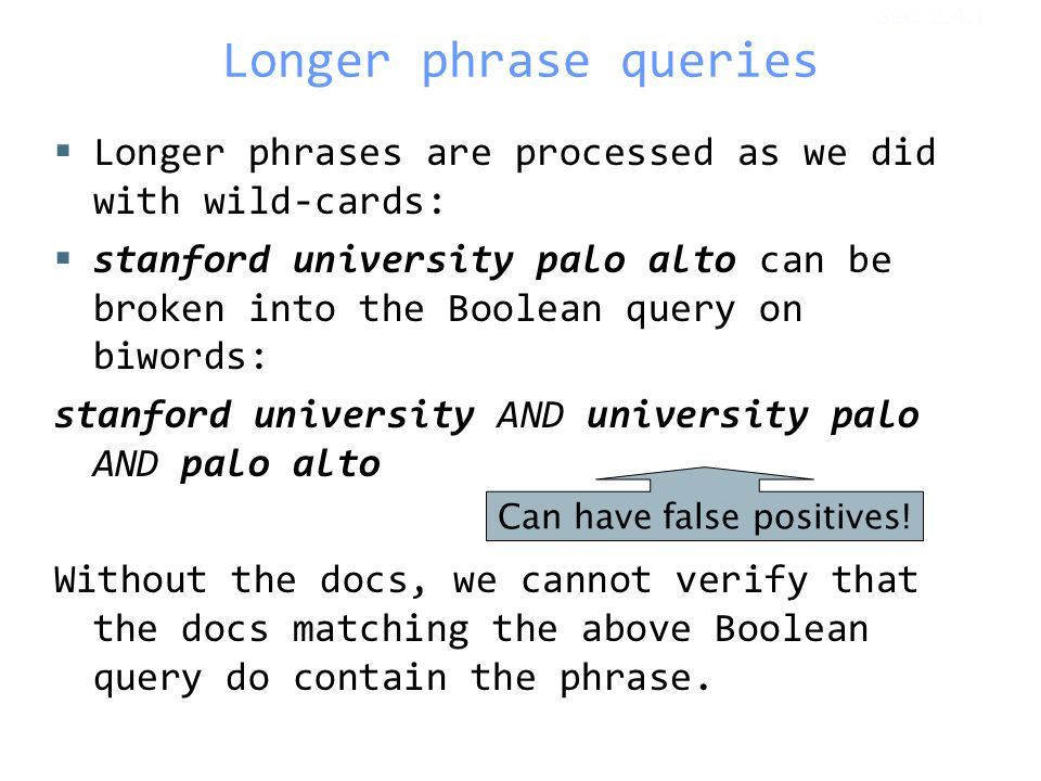 Longer phrase queries  Longer phrases are processed as we did with wild-cards:  stanford university palo alto can be broken into the Boolean query on biwords: stanford university AND university palo AND palo alto Without the docs, we cannot verify that the docs matching the above Boolean query do contain the phrase.