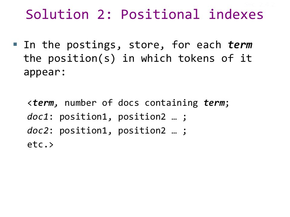 Solution 2: Positional indexes  In the postings, store, for each term the position(s) in which tokens of it appear: <term, number of docs containing term; doc1: position1, position2 … ; doc2: position1, position2 … ; etc.> Sec.