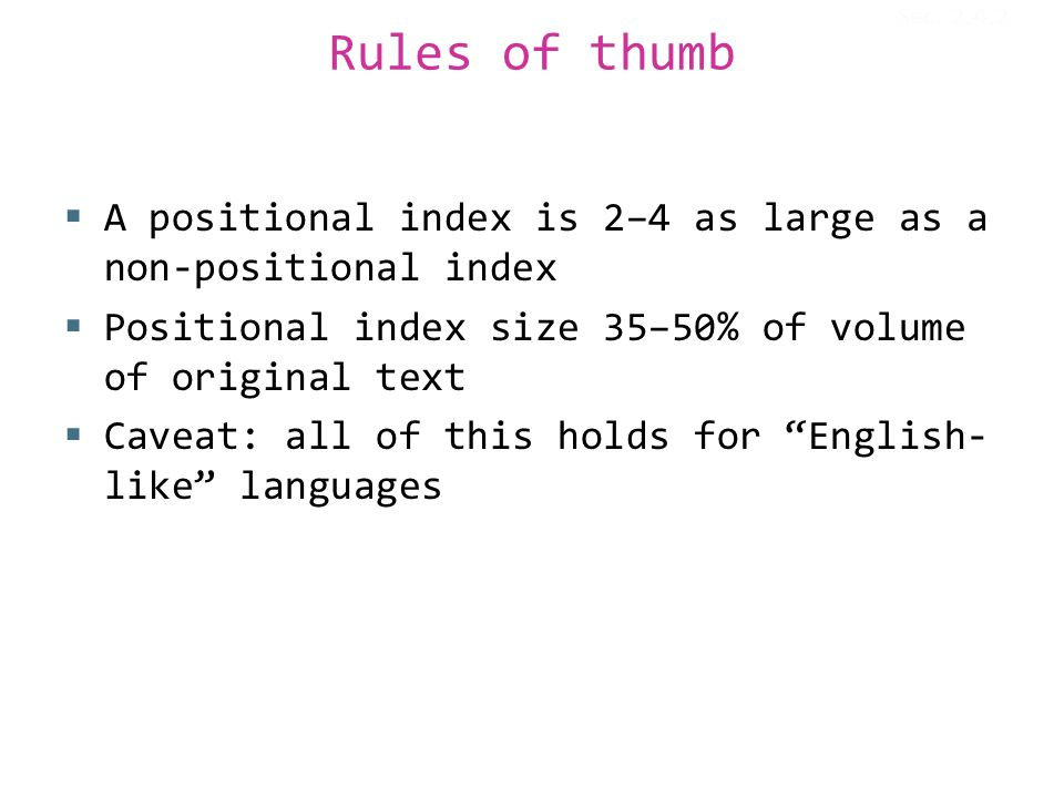 Rules of thumb  A positional index is 2–4 as large as a non-positional index  Positional index size 35–50% of volume of original text  Caveat: all of this holds for English- like languages Sec.