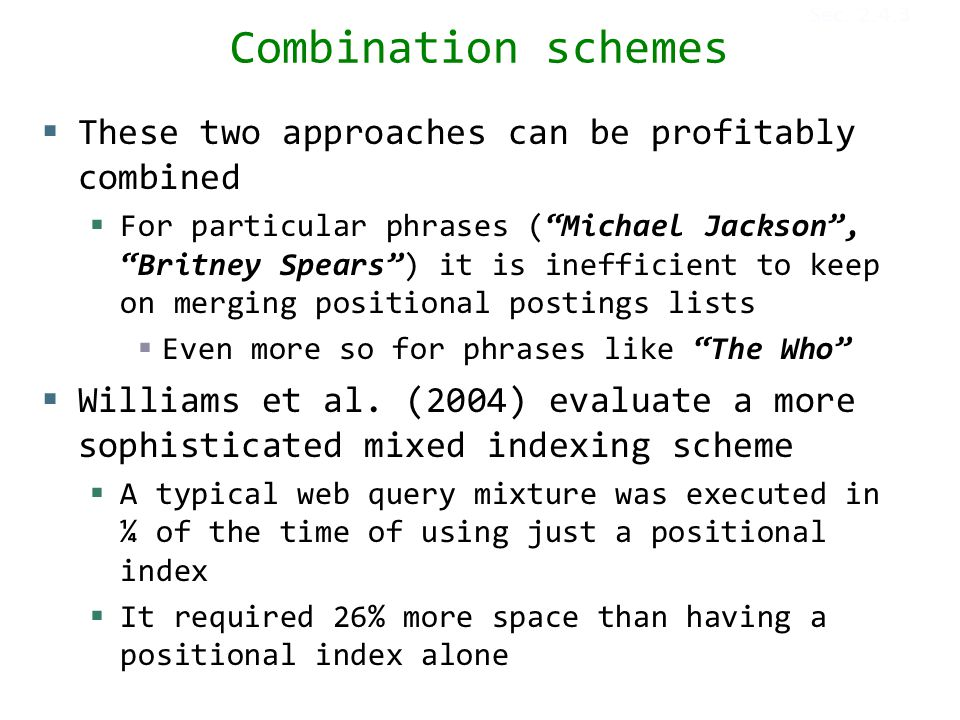 Combination schemes  These two approaches can be profitably combined  For particular phrases ( Michael Jackson , Britney Spears ) it is inefficient to keep on merging positional postings lists  Even more so for phrases like The Who  Williams et al.