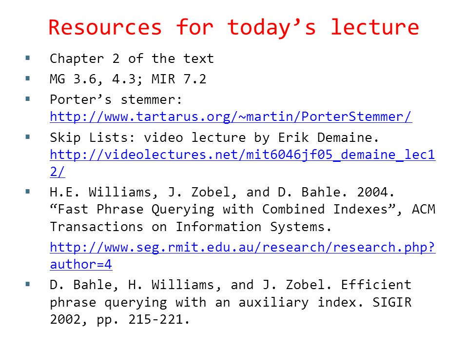 Resources for today's lecture  Chapter 2 of the text  MG 3.6, 4.3; MIR 7.2  Porter's stemmer: http://www.tartarus.org/~martin/PorterStemmer/ http://www.tartarus.org/~martin/PorterStemmer/  Skip Lists: video lecture by Erik Demaine.