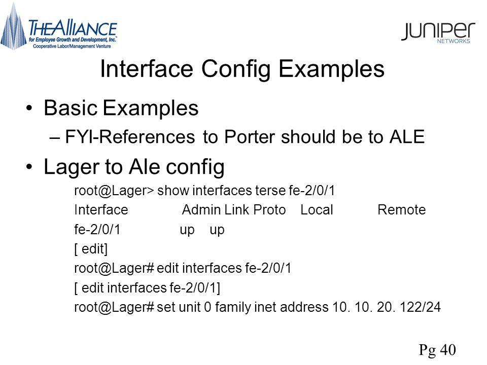 Interface Config Examples Basic Examples –FYI-References to Porter should be to ALE Lager to Ale config root@Lager> show interfaces terse fe-2/0/1 Interface Admin Link Proto Local Remote fe-2/0/1 up up [ edit] root@Lager# edit interfaces fe-2/0/1 [ edit interfaces fe-2/0/1] root@Lager# set unit 0 family inet address 10.