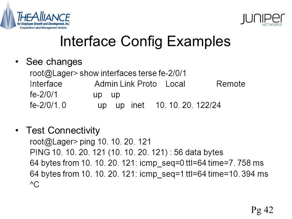 Interface Config Examples See changes root@Lager> show interfaces terse fe-2/0/1 Interface Admin Link Proto Local Remote fe-2/0/1 up up fe-2/0/1.