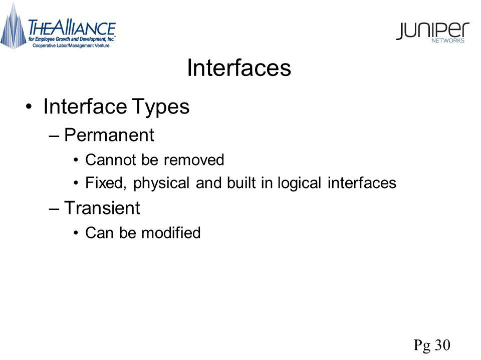 Interfaces Interface Types –Permanent Cannot be removed Fixed, physical and built in logical interfaces –Transient Can be modified Pg 30