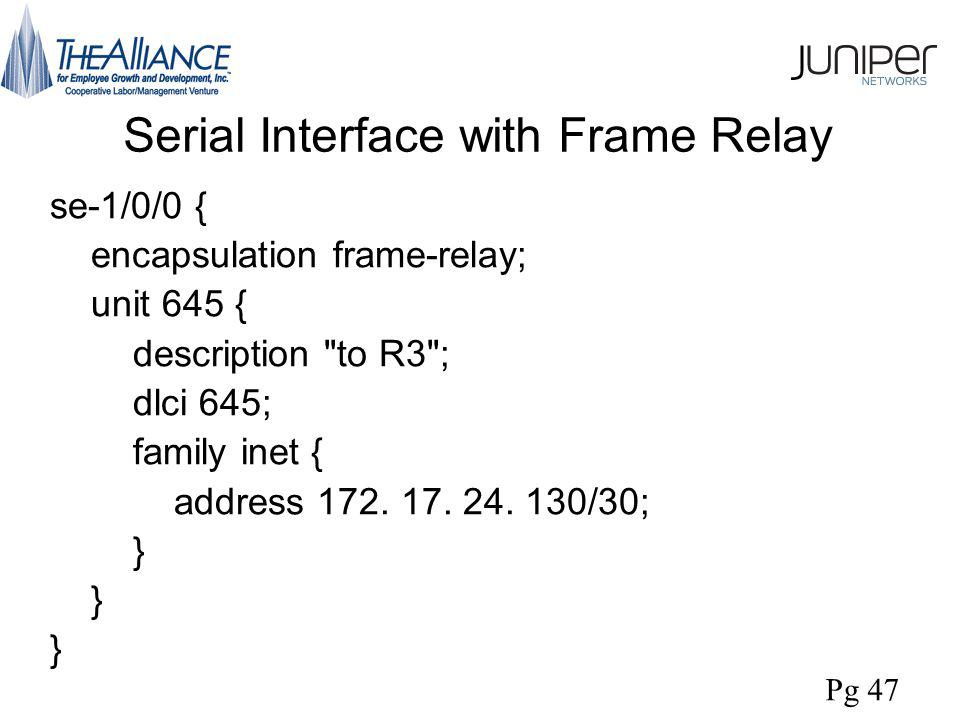 Serial Interface with Frame Relay se-1/0/0 { encapsulation frame-relay; unit 645 { description to R3 ; dlci 645; family inet { address 172.