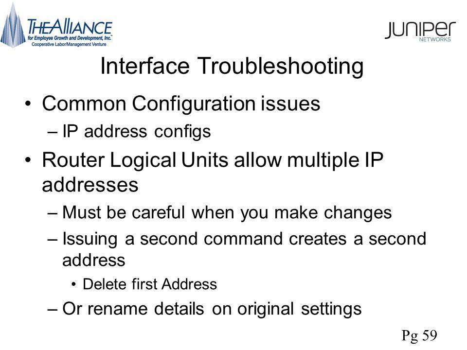 Interface Troubleshooting Common Configuration issues –IP address configs Router Logical Units allow multiple IP addresses –Must be careful when you make changes –Issuing a second command creates a second address Delete first Address –Or rename details on original settings Pg 59