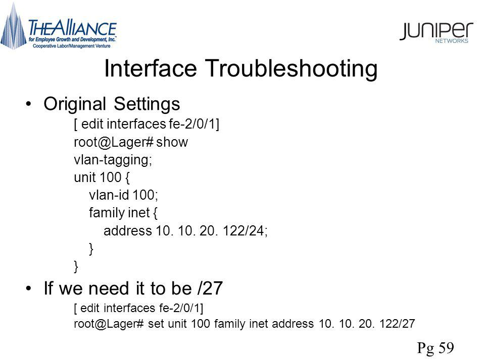 Interface Troubleshooting Original Settings [ edit interfaces fe-2/0/1] root@Lager# show vlan-tagging; unit 100 { vlan-id 100; family inet { address 10.