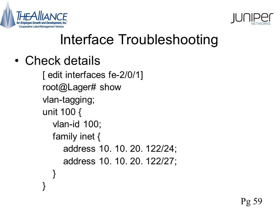 Interface Troubleshooting Check details [ edit interfaces fe-2/0/1] root@Lager# show vlan-tagging; unit 100 { vlan-id 100; family inet { address 10.