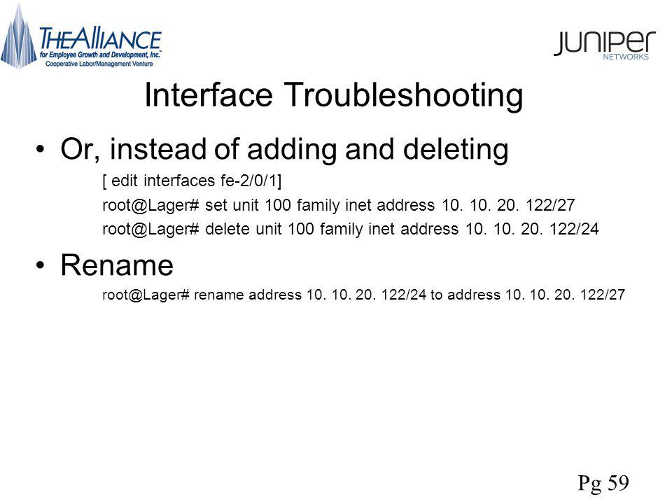 Interface Troubleshooting Or, instead of adding and deleting [ edit interfaces fe-2/0/1] root@Lager# set unit 100 family inet address 10.