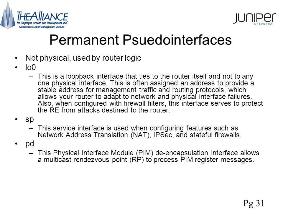 Permanent Psuedointerfaces Not physical, used by router logic lo0 –This is a loopback interface that ties to the router itself and not to any one physical interface.