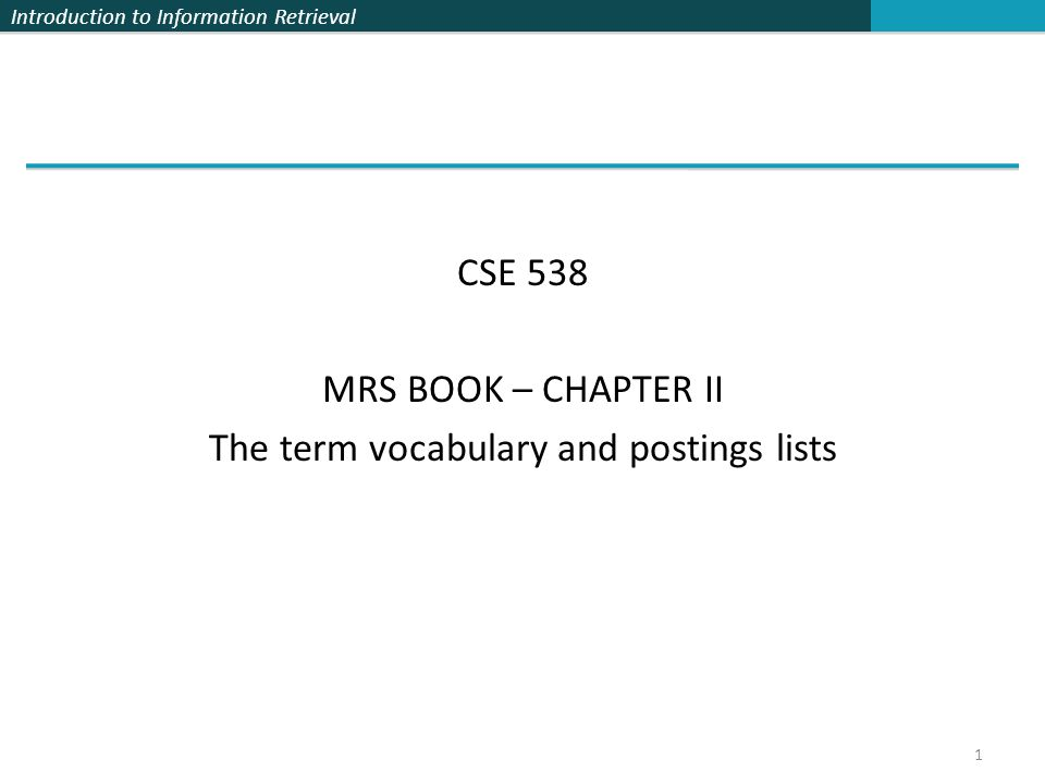 Introduction to Information Retrieval CSE 538 MRS BOOK – CHAPTER II The term vocabulary and postings lists 1