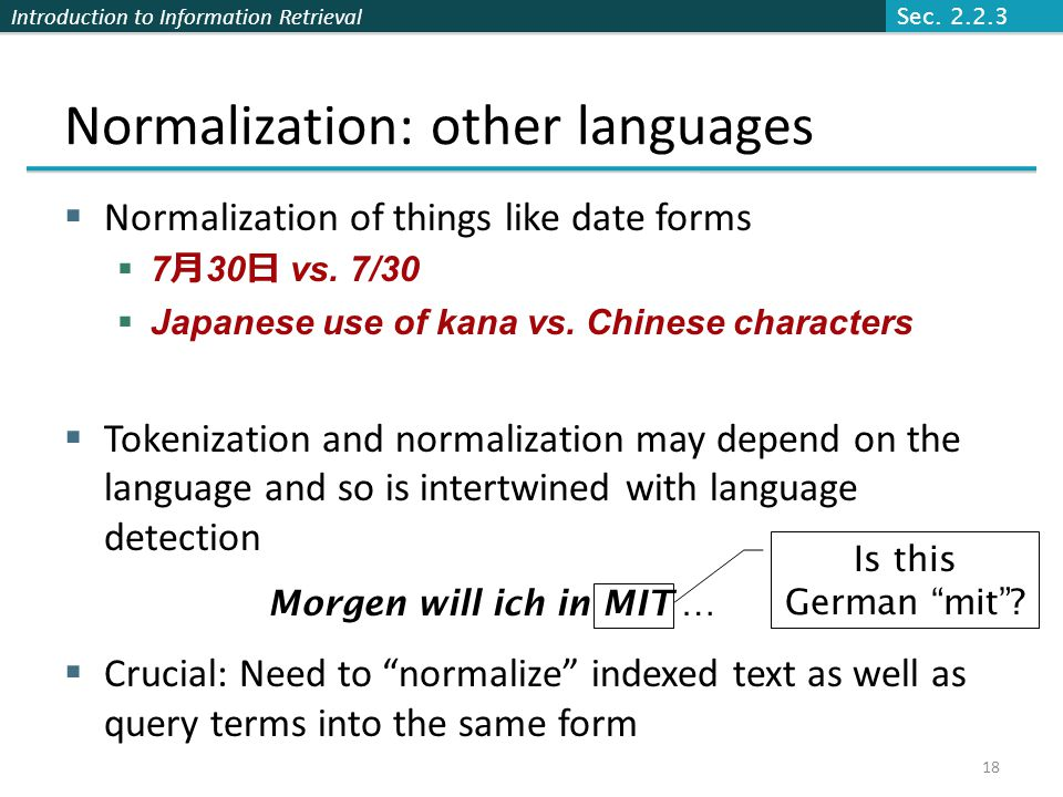 Introduction to Information Retrieval Normalization: other languages  Normalization of things like date forms  7 月 30 日 vs. 7/30  Japanese use of k