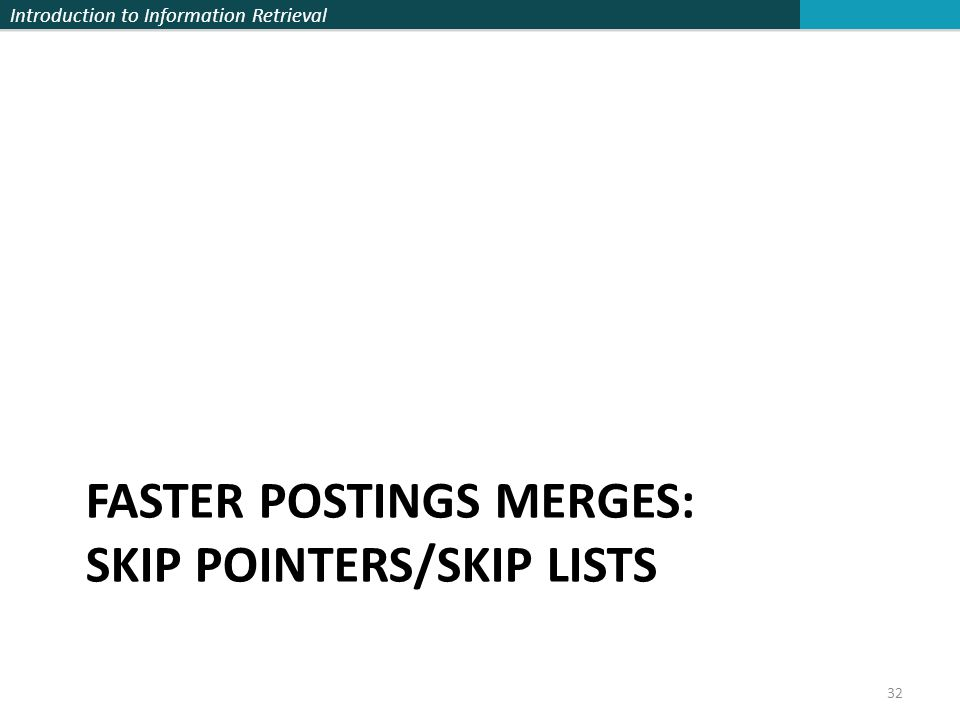 Introduction to Information Retrieval FASTER POSTINGS MERGES: SKIP POINTERS/SKIP LISTS 32