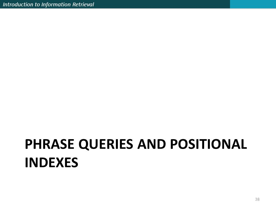 Introduction to Information Retrieval PHRASE QUERIES AND POSITIONAL INDEXES 38