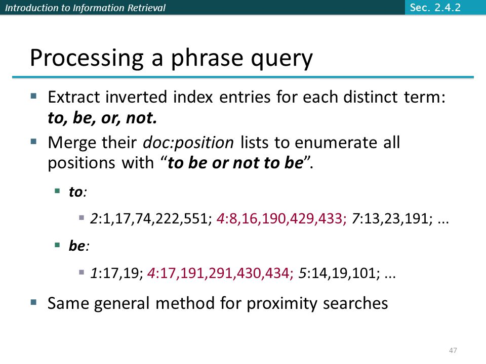Introduction to Information Retrieval Processing a phrase query  Extract inverted index entries for each distinct term: to, be, or, not.  Merge thei