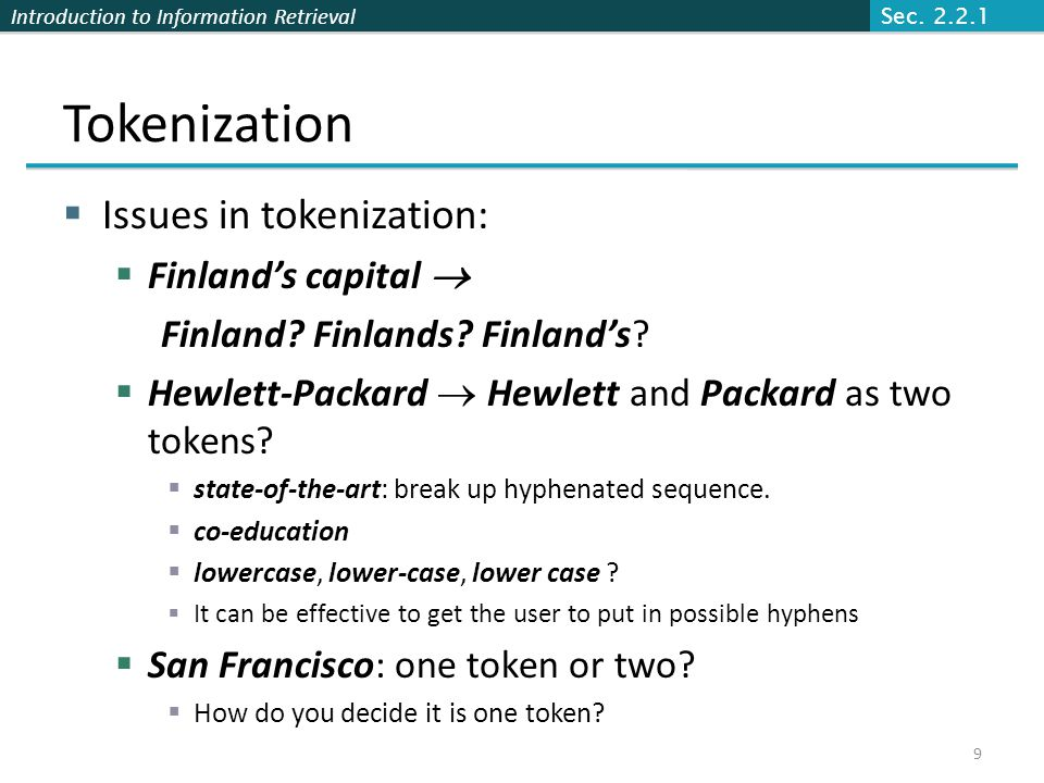 Introduction to Information Retrieval Tokenization  Issues in tokenization:  Finland's capital  Finland? Finlands? Finland's?  Hewlett-Packard  H