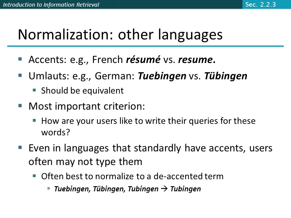 Introduction to Information Retrieval Normalization: other languages  Accents: e.g., French résumé vs. resume.  Umlauts: e.g., German: Tuebingen vs.