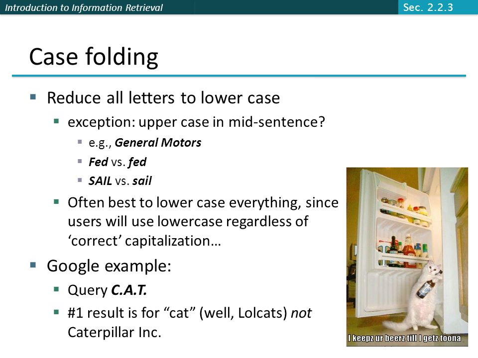 Introduction to Information Retrieval Case folding  Reduce all letters to lower case  exception: upper case in mid-sentence.