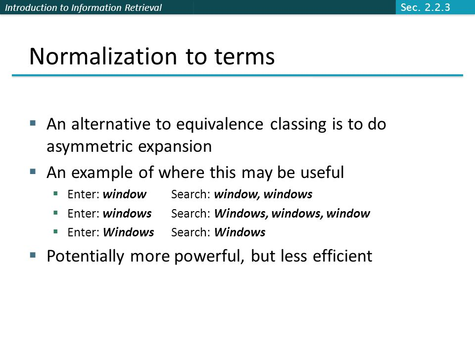 Introduction to Information Retrieval Normalization to terms  An alternative to equivalence classing is to do asymmetric expansion  An example of where this may be useful  Enter: windowSearch: window, windows  Enter: windowsSearch: Windows, windows, window  Enter: WindowsSearch: Windows  Potentially more powerful, but less efficient Sec.