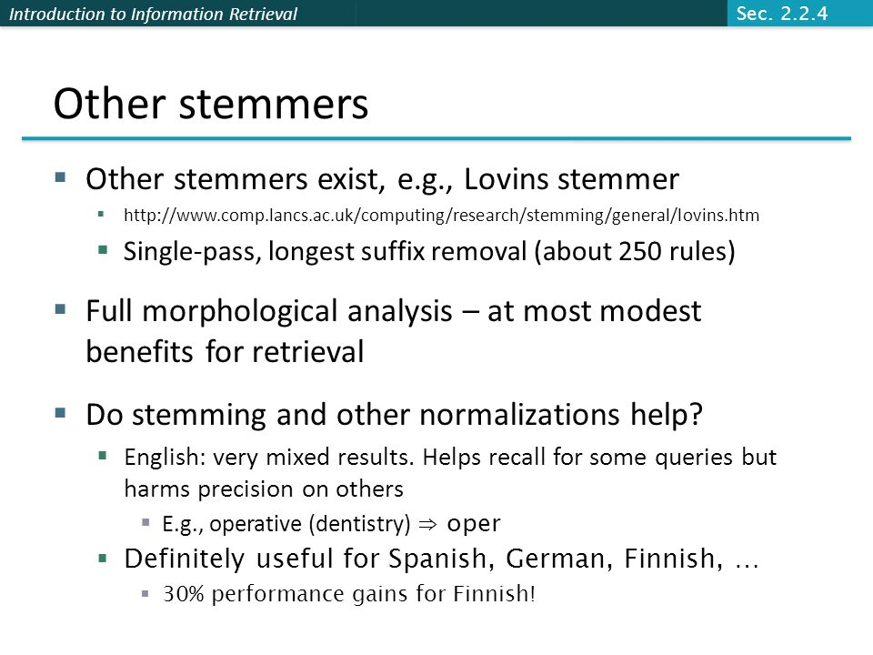 Introduction to Information Retrieval Other stemmers  Other stemmers exist, e.g., Lovins stemmer  http://www.comp.lancs.ac.uk/computing/research/stemming/general/lovins.htm  Single-pass, longest suffix removal (about 250 rules)  Full morphological analysis – at most modest benefits for retrieval  Do stemming and other normalizations help.