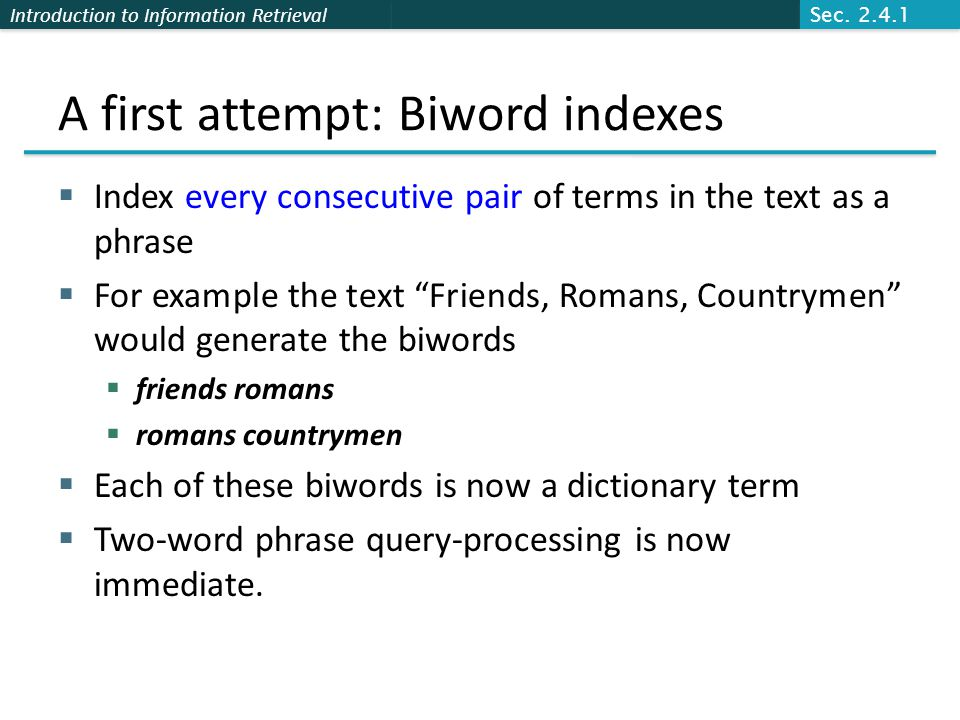 Introduction to Information Retrieval A first attempt: Biword indexes  Index every consecutive pair of terms in the text as a phrase  For example the text Friends, Romans, Countrymen would generate the biwords  friends romans  romans countrymen  Each of these biwords is now a dictionary term  Two-word phrase query-processing is now immediate.