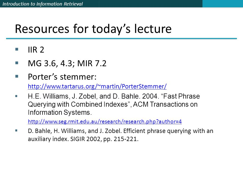 Introduction to Information Retrieval Resources for today's lecture  IIR 2  MG 3.6, 4.3; MIR 7.2  Porter's stemmer: http://www.tartarus.org/~martin/PorterStemmer/ http://www.tartarus.org/~martin/PorterStemmer/  H.E.