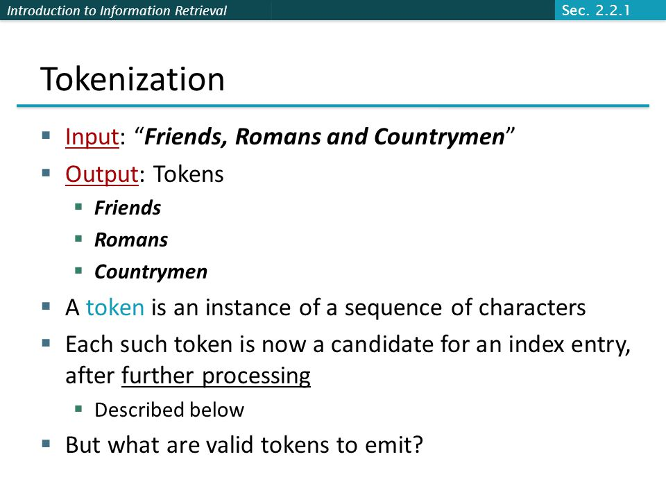 Introduction to Information Retrieval Tokenization  Input: Friends, Romans and Countrymen  Output: Tokens  Friends  Romans  Countrymen  A token is an instance of a sequence of characters  Each such token is now a candidate for an index entry, after further processing  Described below  But what are valid tokens to emit.