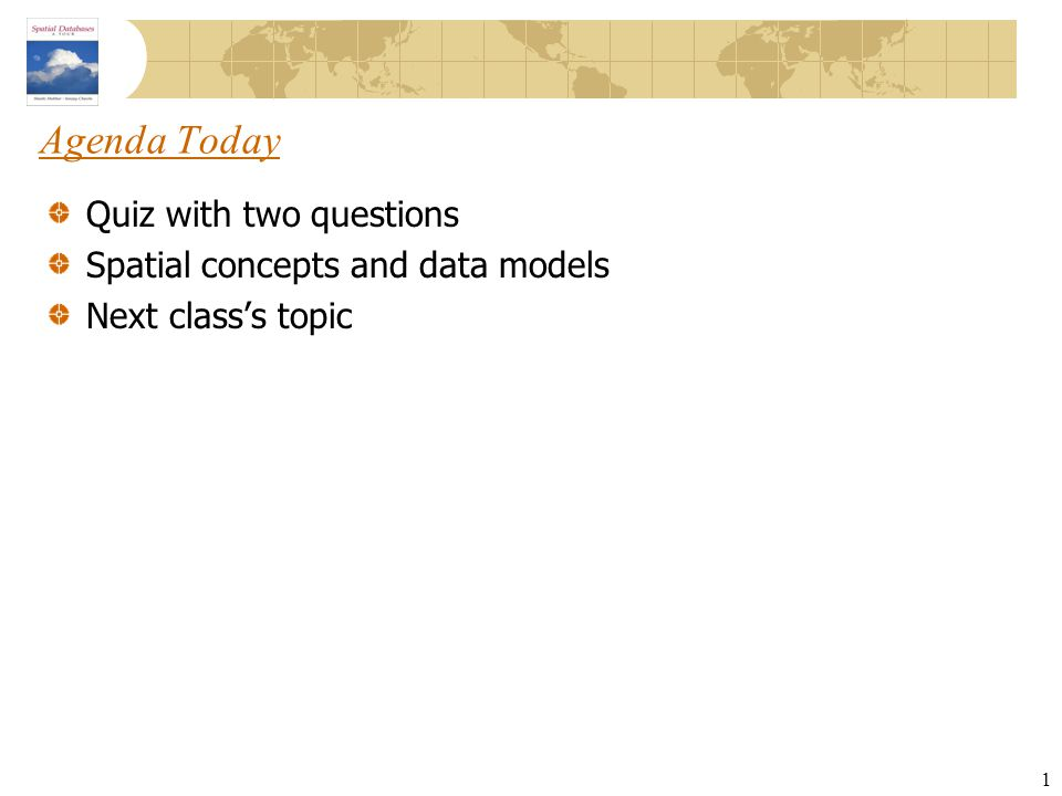 1 Agenda Today Quiz with two questions Spatial concepts and data models Next class's topic