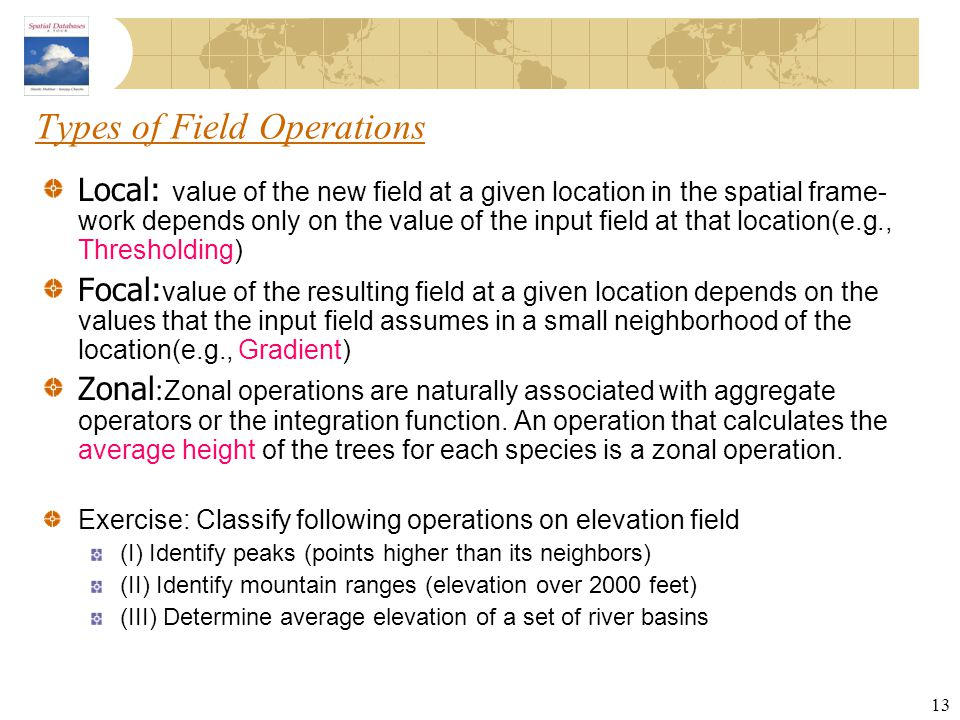 13 Types of Field Operations Local: value of the new field at a given location in the spatial frame- work depends only on the value of the input field