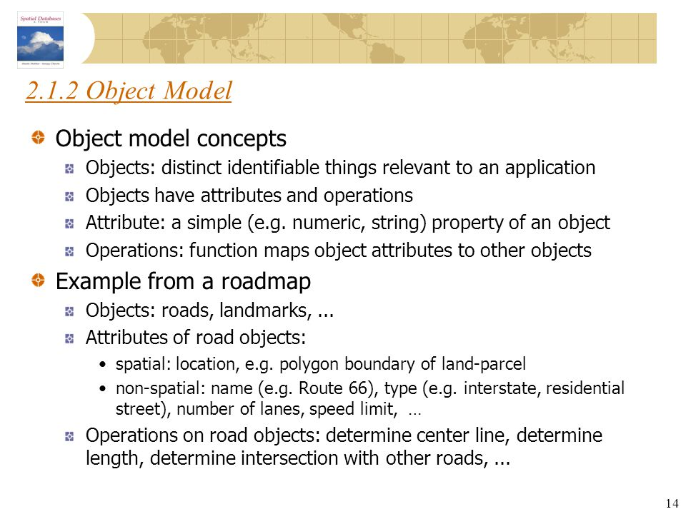 14 2.1.2 Object Model Object model concepts Objects: distinct identifiable things relevant to an application Objects have attributes and operations At