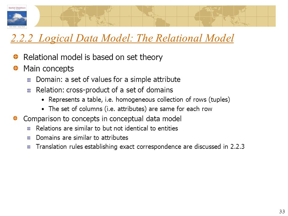 33 2.2.2 Logical Data Model: The Relational Model Relational model is based on set theory Main concepts Domain: a set of values for a simple attribute